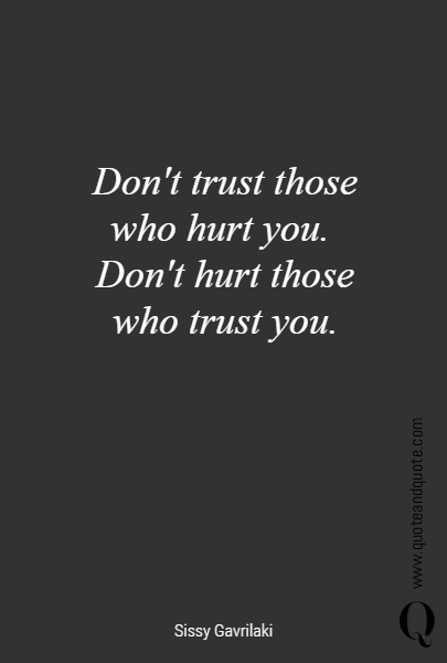 Don't trust those who hurt you. 