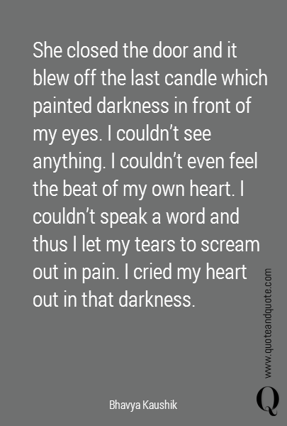 She closed the door and it blew off the last candle which painted darkness in front of my eyes. I couldn't see anything. I couldn't even feel the beat of my own heart. I couldn't speak a word and thus I let my tears to scream out in pain. I cried my heart out in that darkness.