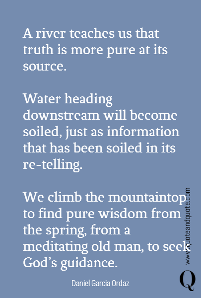 A river teaches us that truth is more pure at its source.  Water heading downstream will become soiled, just as information that has been soiled in its re-telling.  We climb the mountaintop to find pure wisdom from the spring, from a meditating old man, to seek God's guidance.
