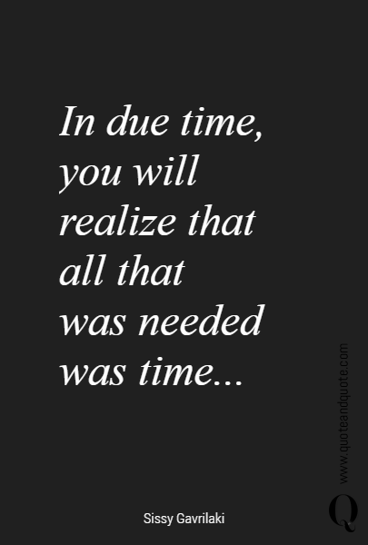 In due time, you will realize that 