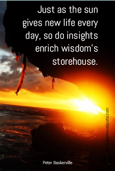 Just as the sun gives new life every day, so do insights enrich wisdom's storehouse.