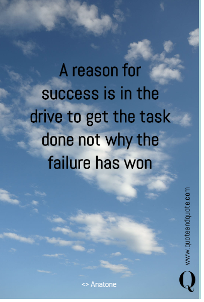 A reason for success is in the drive to get the task done not why the failure has won