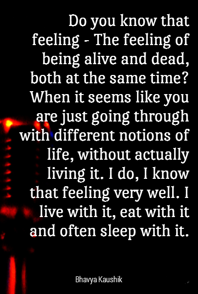 Do you know that feeling - The feeling of being alive and dead, both at the same time? When it seems like you are just going through with different notions of life, without actually living it. I do, I know that feeling very well. I live with it, eat with it and often sleep with it.