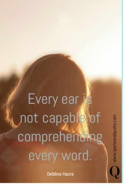 Every ear is not capable of comprehending every word.