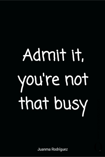 Admit it, you're not that busy