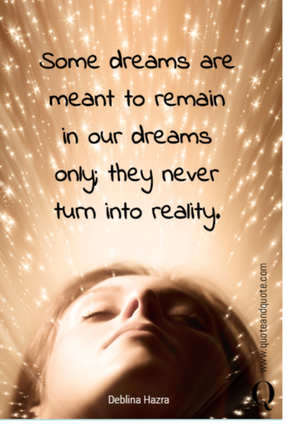 Some dreams are meant to remain in our dreams only; they never turn into reality.