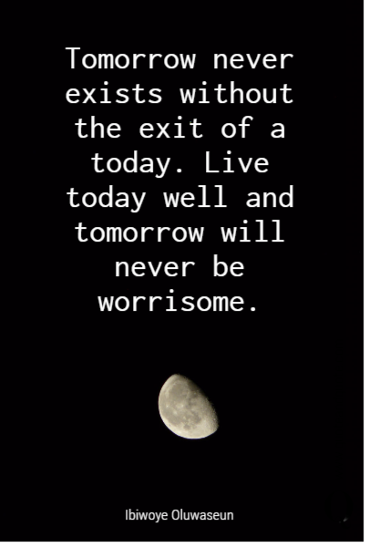 Tomorrow never exists without the exit of a today. Live today well and tomorrow will never be worrisome.