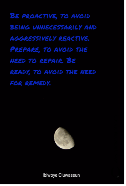 Be proactive, to avoid being unnecessarily and aggressively reactive. Prepare, to avoid the need to repair. Be ready, to avoid the need for remedy.