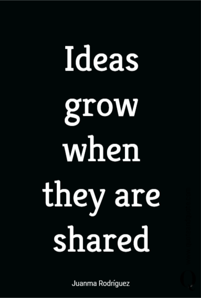 Ideas grow  when they are shared