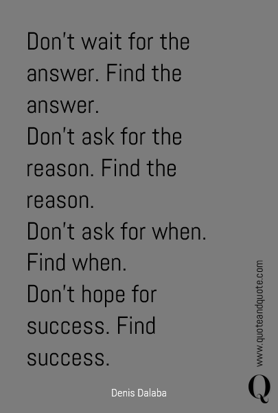 Don't wait for the answer. Find the answer.