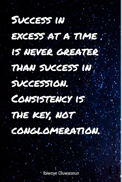 Success in excess at a time is never greater than success in succession. Consistency is the key, not conglomeration.