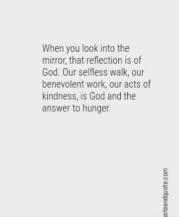 When you look into the mirror, that reflection is of God. Our selfless walk, our benevolent work, our acts of kindness, is God and the answer to hunger.