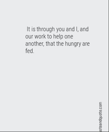 It is through you and I, and our work to help one another, that the hungry are fed.