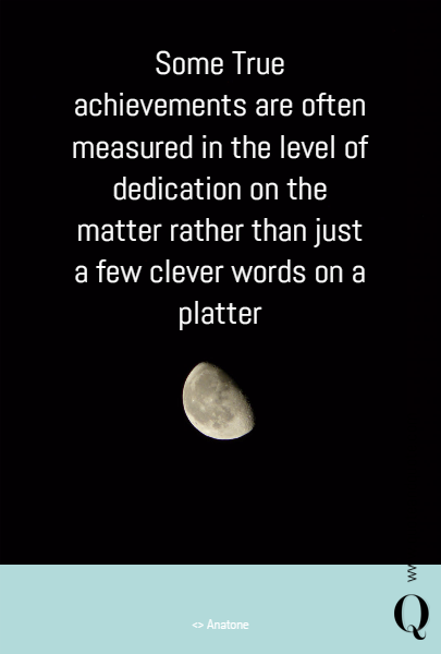 Some True achievements are often measured in the level of dedication on the matter rather than just a few clever words on a platter