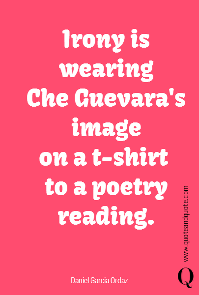 Irony is wearing Che Guevara's image on a t-shirt  to a poetry reading.