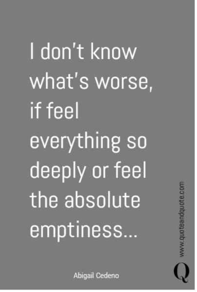 I don't know what's worse, if feel everything so deeply or feel the absolute emptiness...