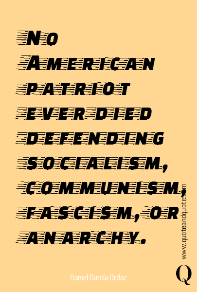 No American patriot ever died defending socialism, communism, fascism, or anarchy.