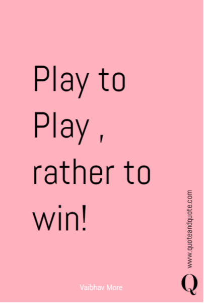 Play to Play , rather to win!