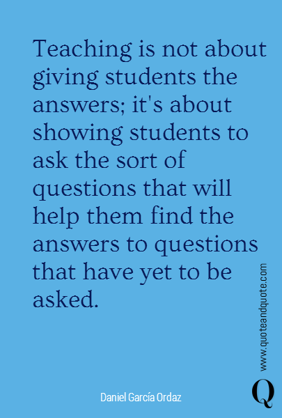 Teaching is not about giving students the answers; it's about showing students to ask the sort of questions that will help them find the answers to questions that have yet to be asked.
