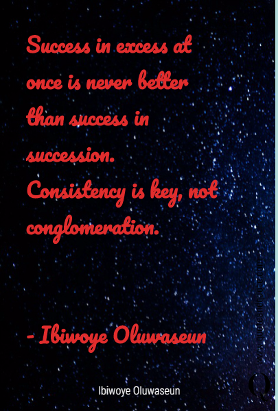 Success in excess at once is never better than success in succession. Consistency is key, not conglomeration.
