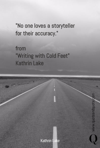 """No one loves a storyteller for their accuracy.""