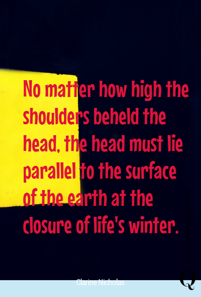 No matter how high the shoulders beheld the head, the head must lie parallel to the surface of the earth at the closure of life's winter.