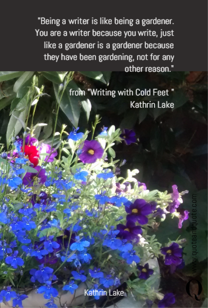 """Being a writer is like being a gardener. You are a writer because you write, just like a gardener is a gardener because they have been gardening, not for any other reason.""