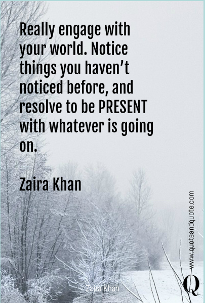 Really engage with your world. Notice things you haven't noticed before, and resolve to be PRESENT with whatever is going on.