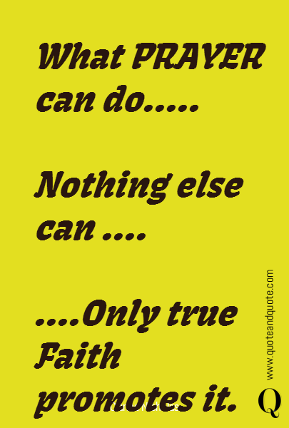 What PRAYER can do.....   Nothing else can ....  ....Only true Faith promotes it.