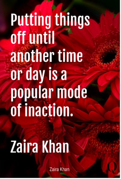 Putting things off until another time or day is a popular mode of inaction.