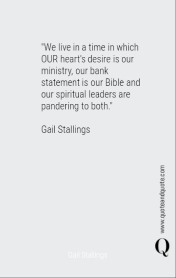 """We live in a time in which OUR heart's desire is our ministry, our bank statement is our Bible and our spiritual leaders are pandering to both.""<div><br></div><div>Gail Stallings</div>"