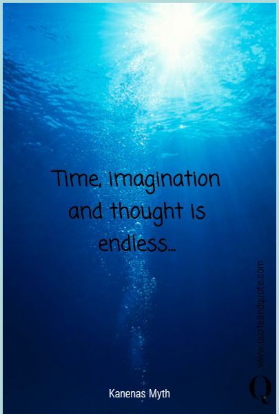 Time, imagination and thought is endless...
