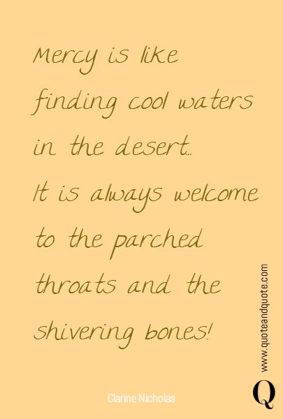Mercy is like finding cool waters in the desert...  It is  always welcome to the  parched throats and the shivering bones!