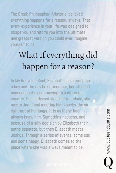 What if everything did happen for a reason? The Greek Philosopher, Aristotle, believed everything happens for a reason, always. That every experience in your life was designed to shape you and reform you into the ultimate and greatest version you could ever imagine yourself to be.