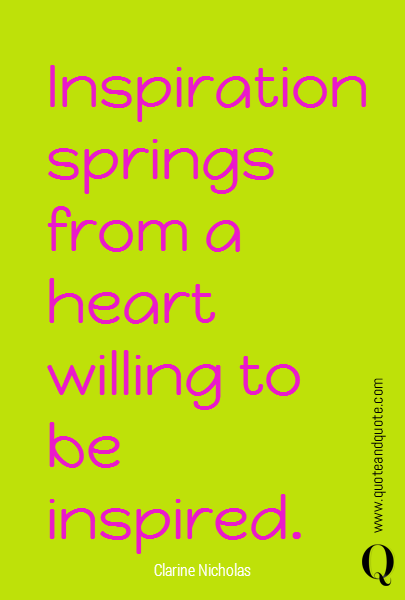 Inspiration springs from a heart willing to be inspired.