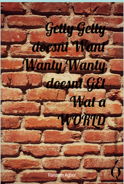 Getty Getty doesnt Want Wanty Wanty doesnt GEt Wat a WORLD