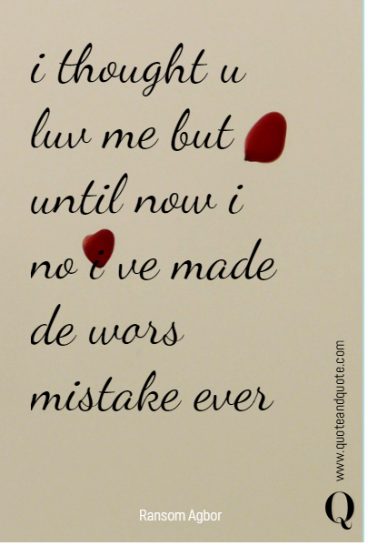 i thought u luv me but until now i no i ve made de wors mistake ever
