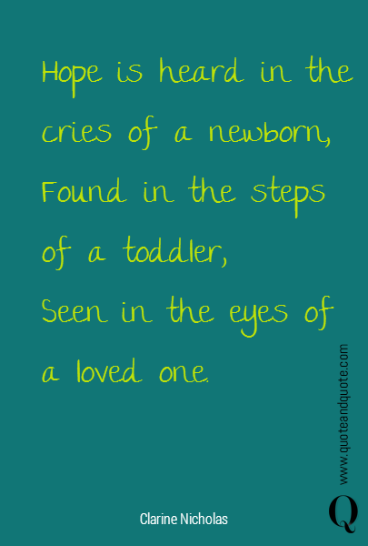 Hope is heard in the cries of a newborn,  Found in the steps of a toddler, Seen in the eyes of a loved one.
