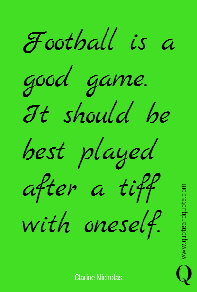 Football is a good game.  It should be best played  after a tiff with oneself.