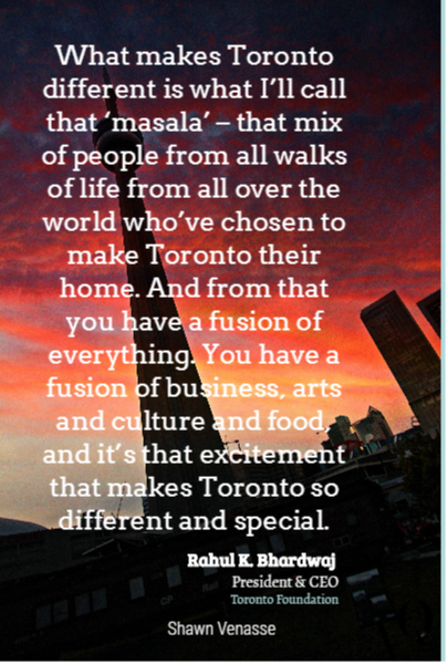 What makes Toronto different is what I'll call that 'masala' – that mix of people from all walks of life from all over the world who've chosen to make Toronto their home. And from that you have a fusion of everything. You have a fusion of business, arts and culture and food, and it's that excitement that makes Toronto so different and spe