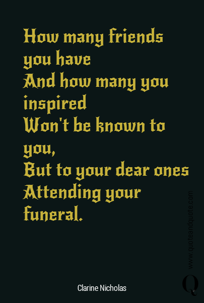 How many friends you have  And how many you inspired  Won't be known to you,  But to your dear ones  Attending your funeral.