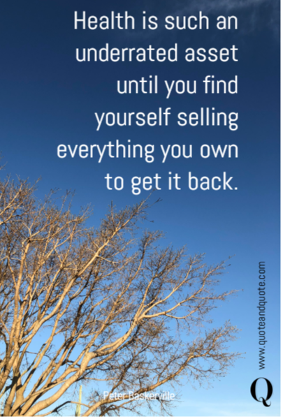 Health is such an underrated asset until you find yourself selling everything you own to get it back.