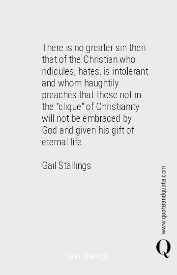 "There is no greater sin then that of the Christian who ridicules, hates, is intolerant and whom haughtily preaches that those not in the ""clique"" of Christianity will not be embraced by God and given his gift of eternal life.<div><br></div><div>Gail Stallings</div>"