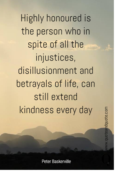 Highly honoured is the person who in spite of all the injustices, disillusionment and betrayals of life, can still extend kindness every day