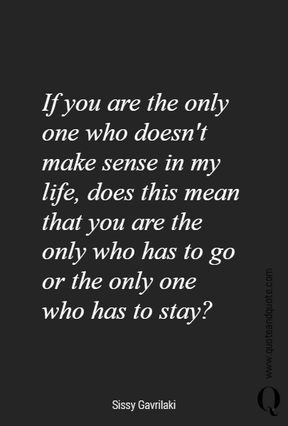 If you are the only one who doesn't make sense in my life, does this mean that you are the only who has to go or the only one who has to stay?