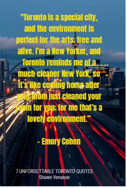 """Toronto is a special city, and the environment is perfect for the arts; free and alive. I'm a New Yorker, and Toronto reminds me of a much cleaner New York, so it's like coming home after your mom just cleaned your room for you; for me that's a lovely environment.""