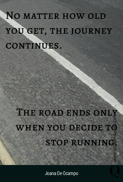 No matter how old you get, the journey continues.   The road ends only when you decide to stop running.