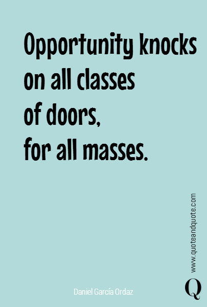 Opportunity knocks on all classes  of doors,  for all masses.