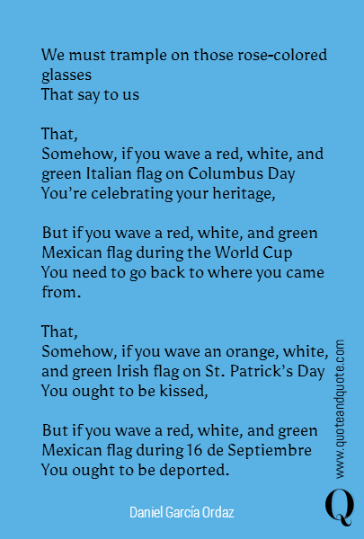 We must trample on those rose-colored glasses That say to us  That, Somehow, if you wave a red, white, and green Italian flag on Columbus Day You're celebrating your heritage,  But if you wave a red, white, and green Mexican flag during the World Cup You need to go back to where you came from.  That, Somehow, if you wave an orange, white,