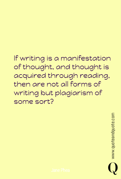 If writing is a manifestation of thought, and thought is acquired through reading, then are not all forms of writing but plagiarism of some sort?